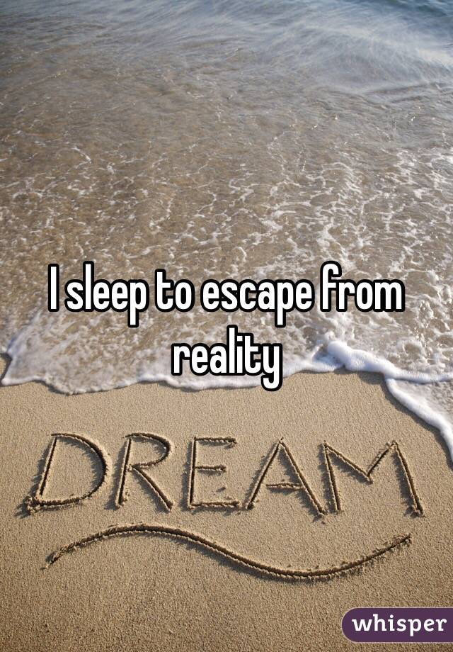 I sleep to escape from reality