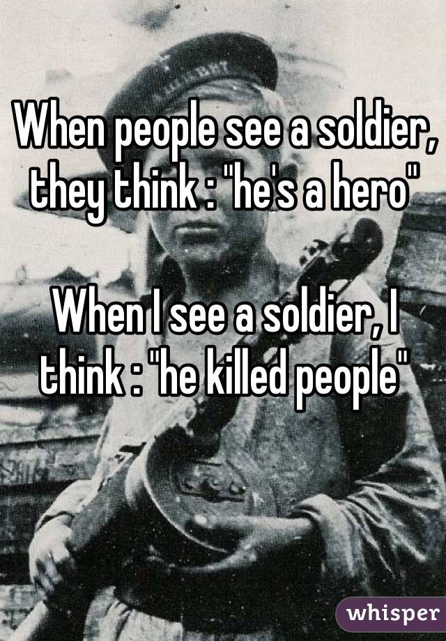 "When people see a soldier, they think : ""he's a hero""  When I see a soldier, I think : ""he killed people"""