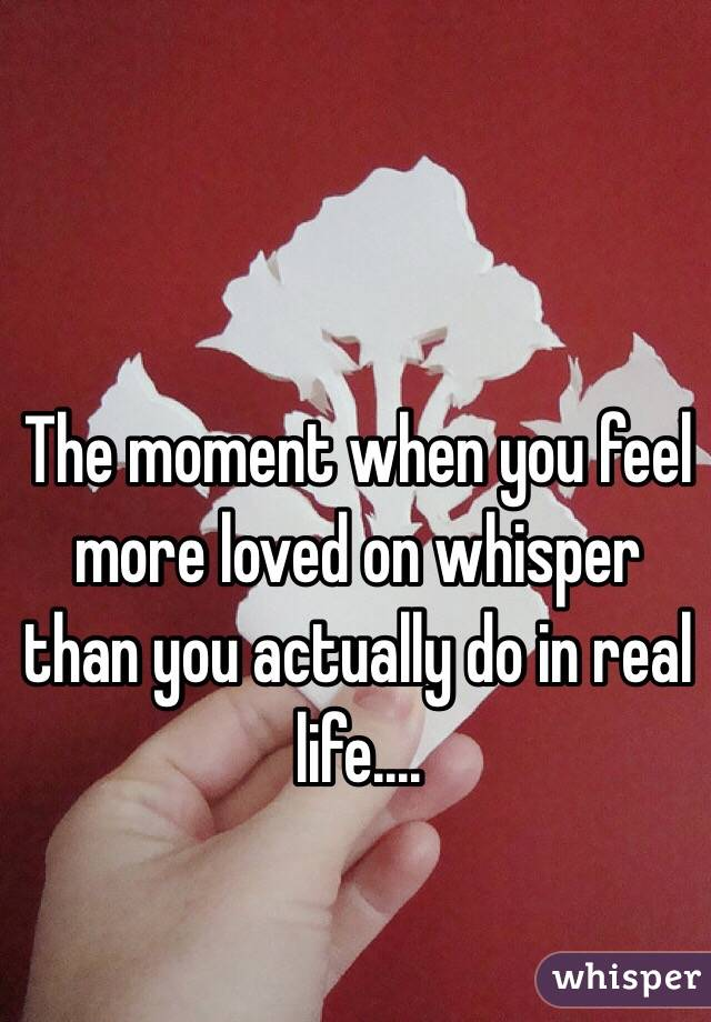 The moment when you feel more loved on whisper than you actually do in real life....