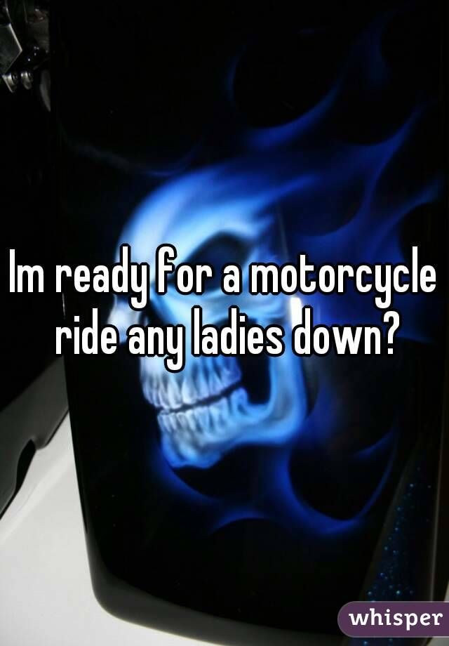 Im ready for a motorcycle ride any ladies down?