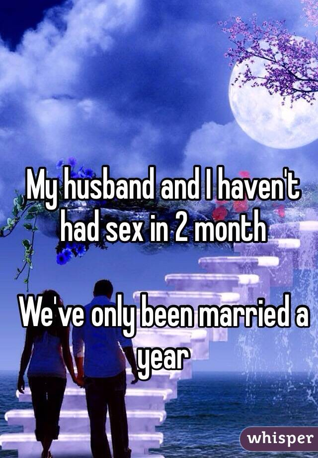 My husband and I haven't had sex in 2 month   We've only been married a year
