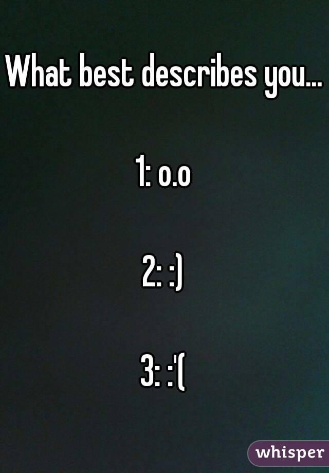 What best describes you...  1: o.o  2: :)  3: :'(