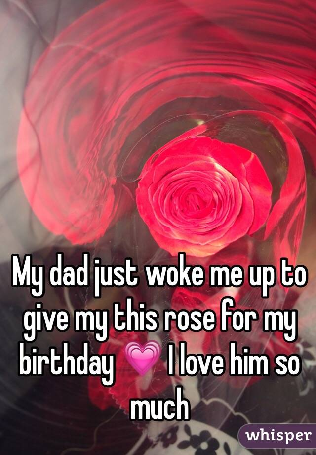 My dad just woke me up to give my this rose for my birthday 💗 I love him so much