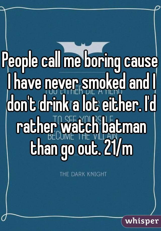 People call me boring cause I have never smoked and I don't drink a lot either. I'd rather watch batman than go out. 21/m