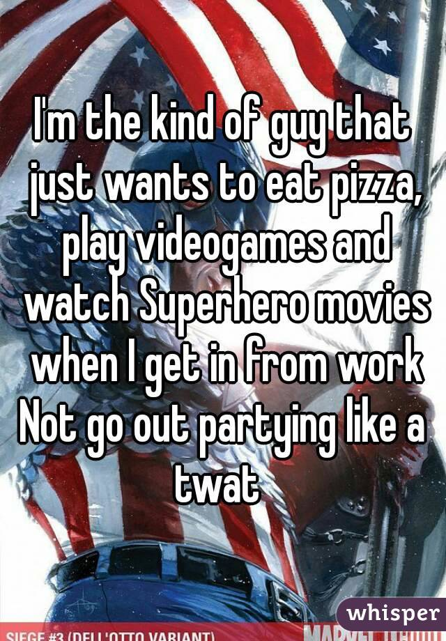 I'm the kind of guy that just wants to eat pizza, play videogames and watch Superhero movies when I get in from work Not go out partying like a twat