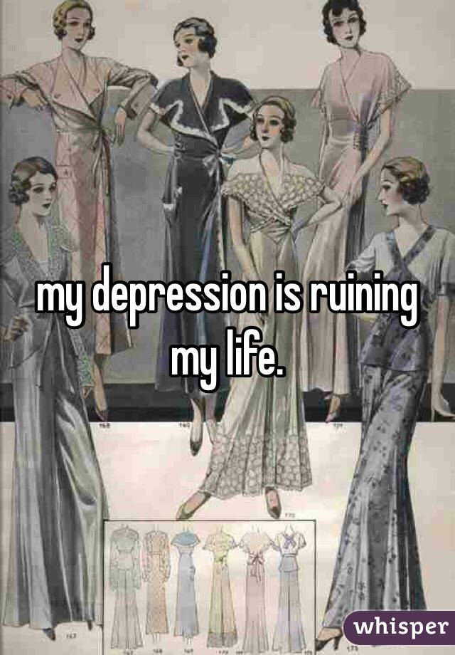 my depression is ruining my life.