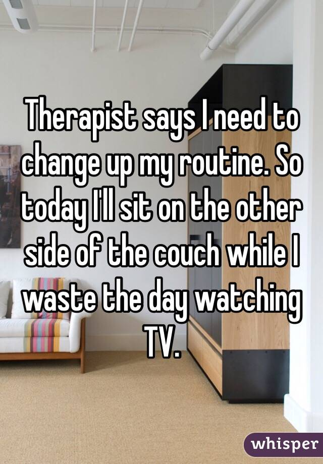 Therapist says I need to change up my routine. So today I'll sit on the other side of the couch while I waste the day watching TV.