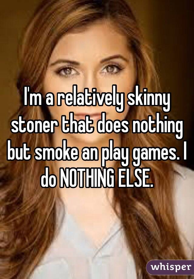 I'm a relatively skinny stoner that does nothing but smoke an play games. I do NOTHING ELSE.
