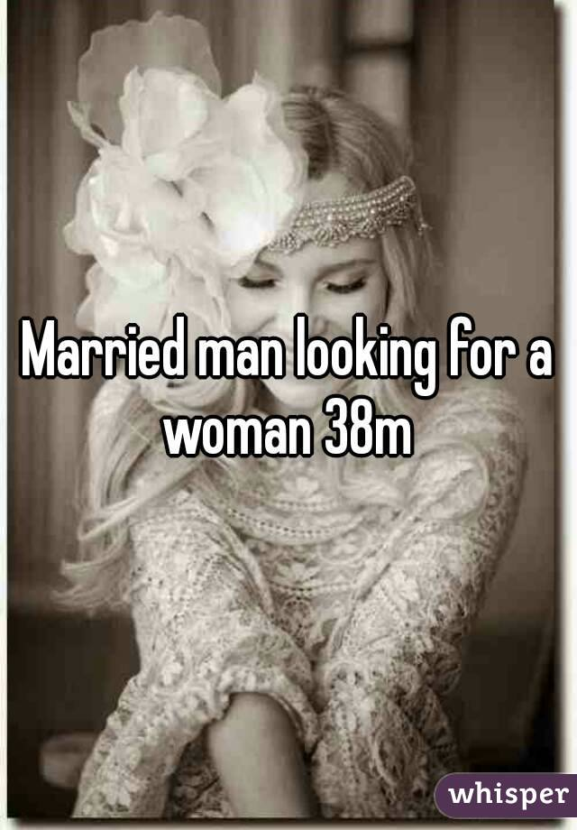 Married man looking for a woman 38m