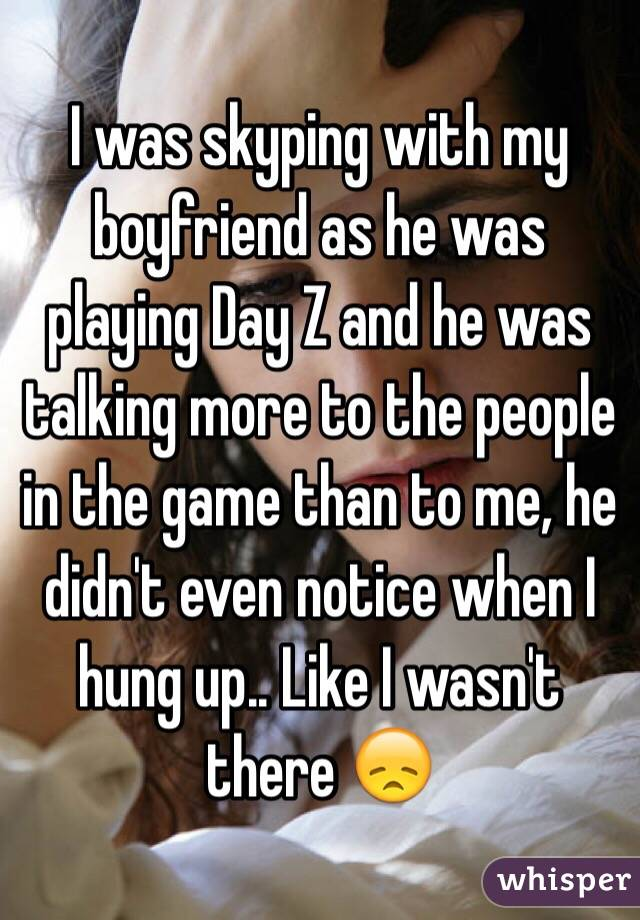 I was skyping with my boyfriend as he was playing Day Z and he was talking more to the people in the game than to me, he didn't even notice when I hung up.. Like I wasn't there 😞