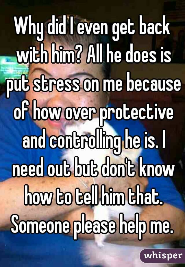 Why did I even get back with him? All he does is put stress on me because of how over protective and controlling he is. I need out but don't know how to tell him that. Someone please help me.
