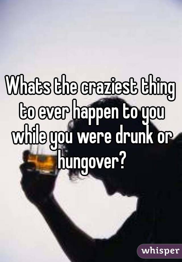 Whats the craziest thing to ever happen to you while you were drunk or hungover?