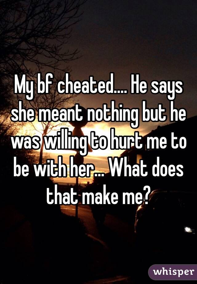 My bf cheated.... He says she meant nothing but he was willing to hurt me to be with her... What does that make me?
