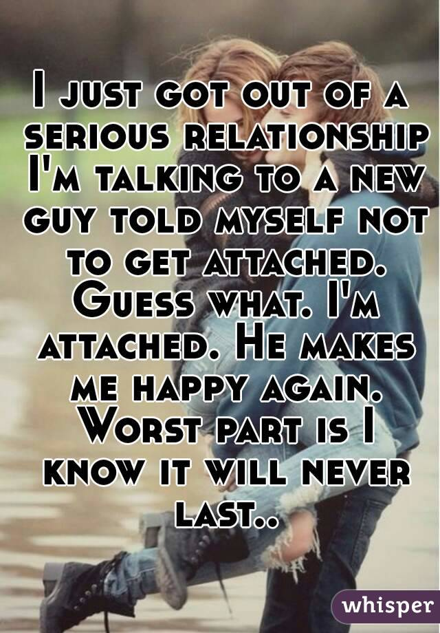 I just got out of a serious relationship I'm talking to a new guy told myself not to get attached. Guess what. I'm attached. He makes me happy again. Worst part is I know it will never last..