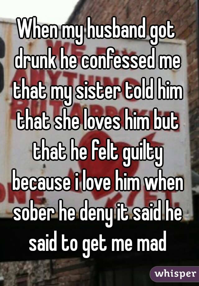 When my husband got drunk he confessed me that my sister told him that she loves him but that he felt guilty because i love him when sober he deny it said he said to get me mad