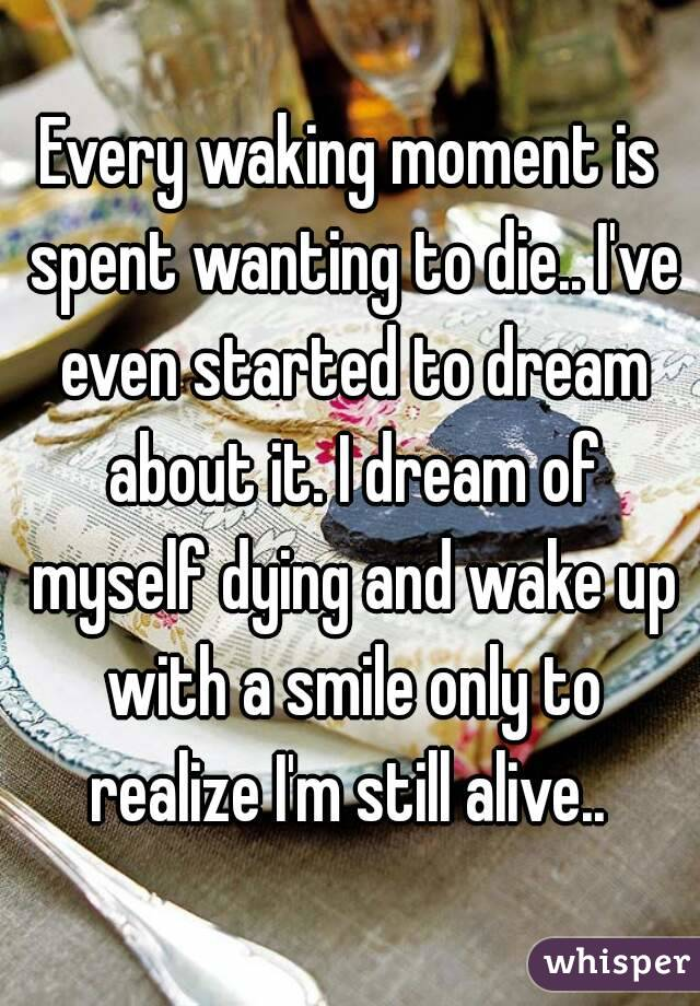 Every waking moment is spent wanting to die.. I've even started to dream about it. I dream of myself dying and wake up with a smile only to realize I'm still alive..