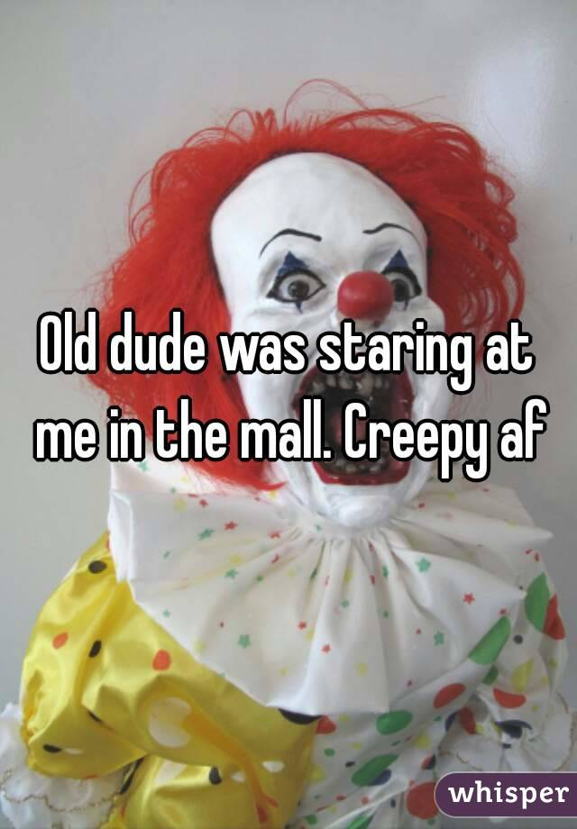 Old dude was staring at me in the mall. Creepy af