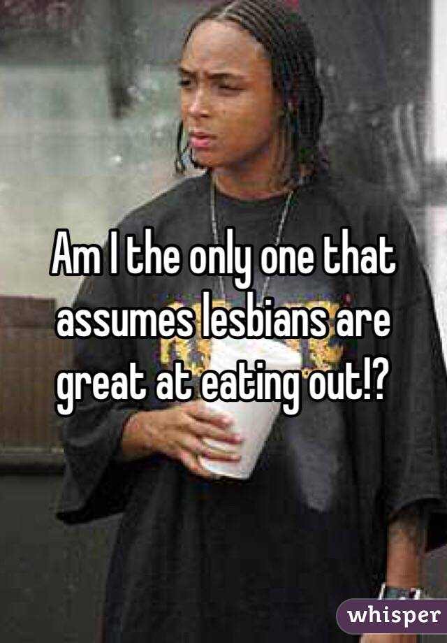Am I the only one that assumes lesbians are great at eating out!?