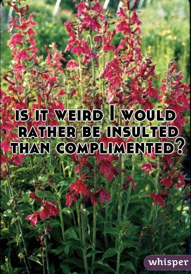 is it weird I would rather be insulted than complimented?