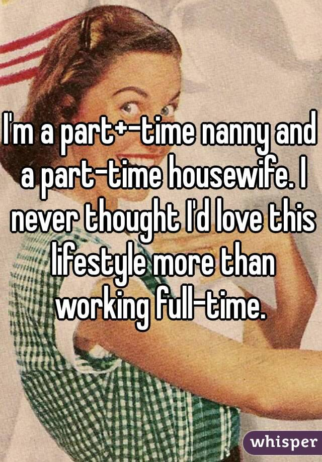 I'm a part+-time nanny and a part-time housewife. I never thought I'd love this lifestyle more than working full-time.