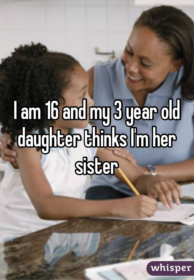I am 16 and my 3 year old daughter thinks I'm her sister