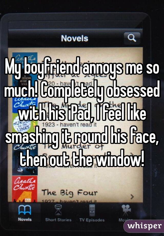My boyfriend annoys me so much! Completely obsessed with his iPad, I feel like smashing it round his face, then out the window!