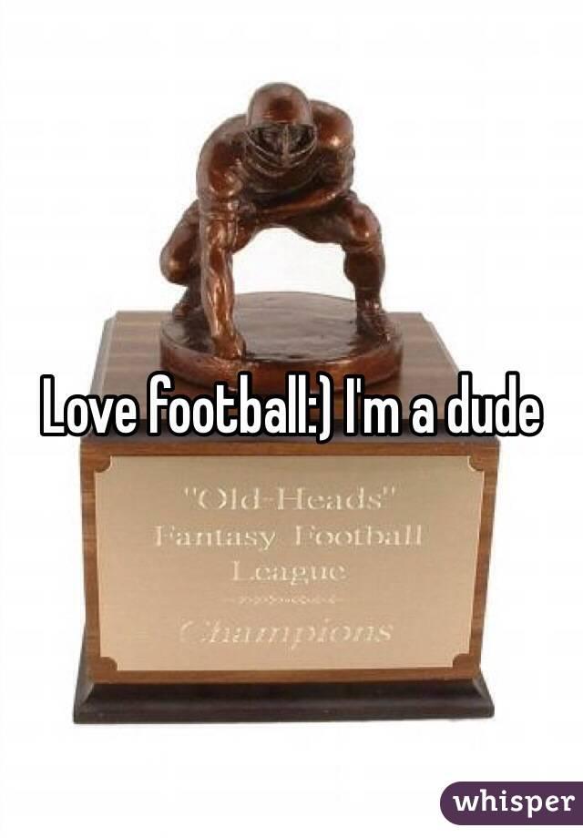 Love football:) I'm a dude