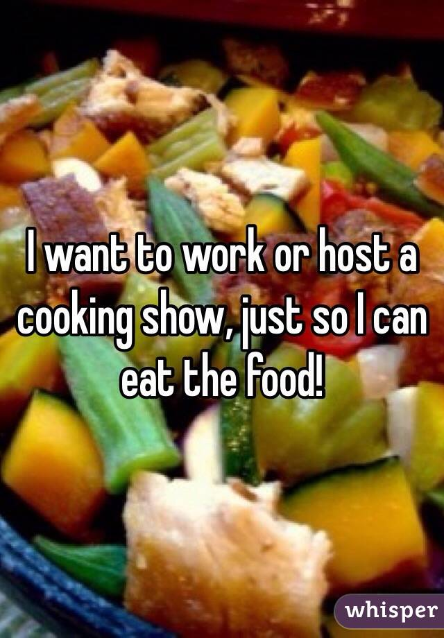 I want to work or host a cooking show, just so I can eat the food!