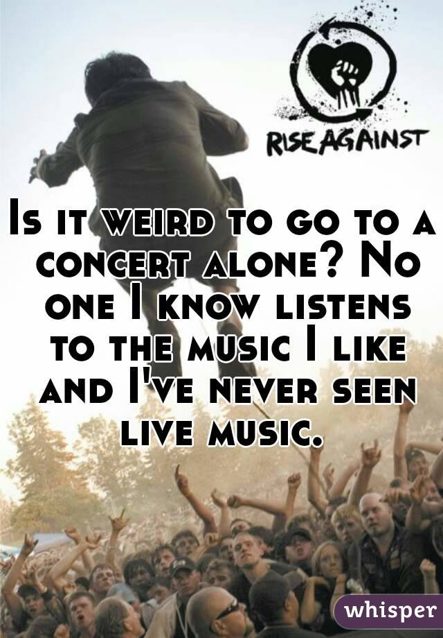 Is it weird to go to a concert alone? No one I know listens to the music I like and I've never seen live music.