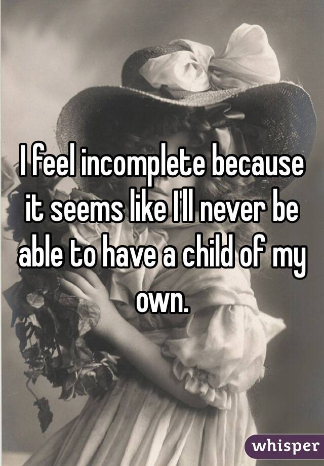 I feel incomplete because it seems like I'll never be able to have a child of my own.