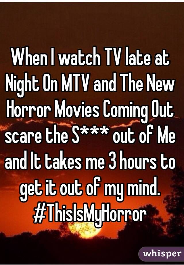 When I watch TV late at Night On MTV and The New Horror Movies Coming Out scare the S*** out of Me and It takes me 3 hours to get it out of my mind. #ThisIsMyHorror