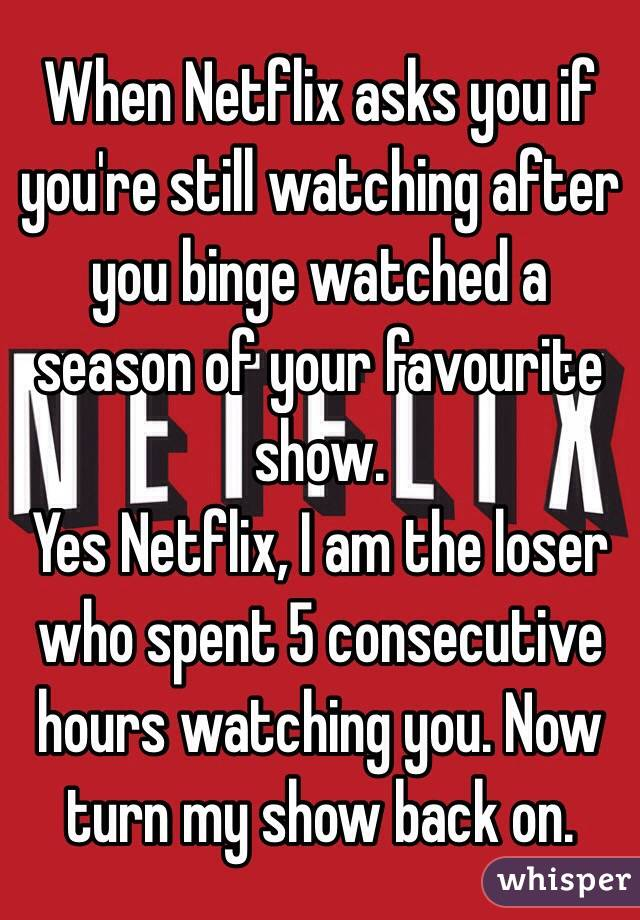 When Netflix asks you if you're still watching after you binge watched a season of your favourite show.  Yes Netflix, I am the loser who spent 5 consecutive hours watching you. Now turn my show back on.