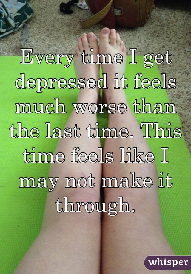 Every time I get depressed it feels much worse than the last time. This time feels like I may not make it through.