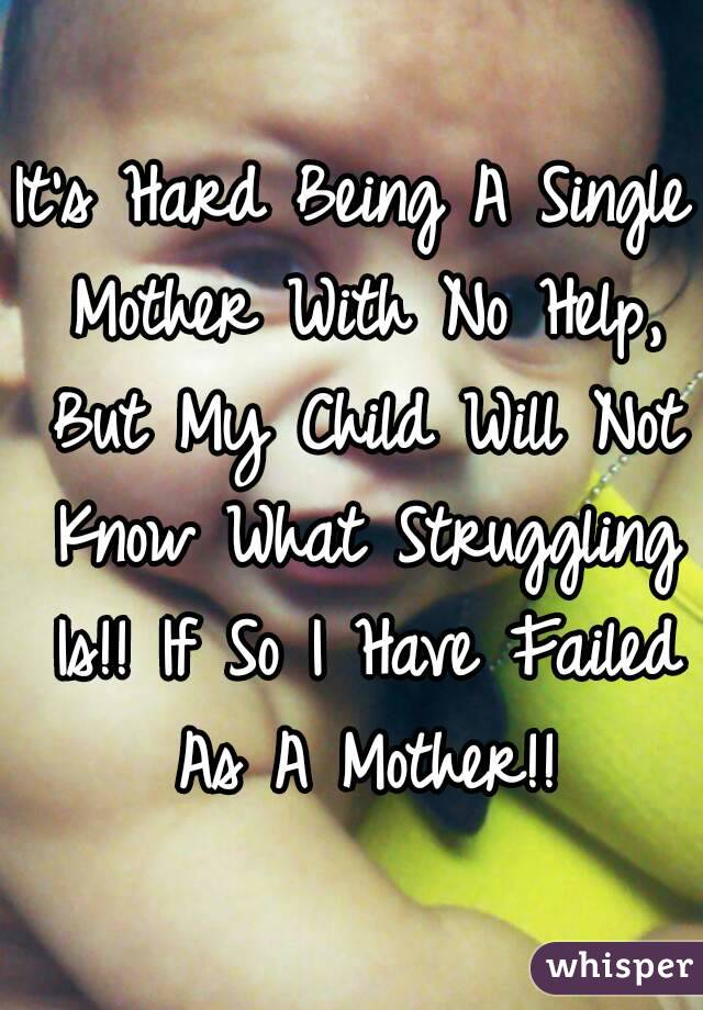 It's Hard Being A Single Mother With No Help, But My Child Will Not Know What Struggling Is!! If So I Have Failed As A Mother!!