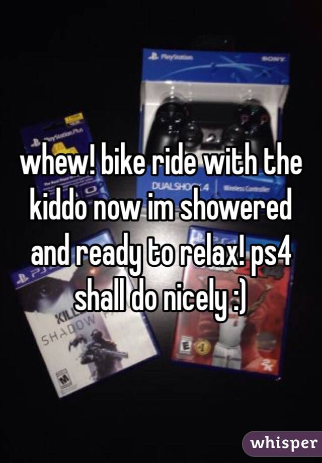 whew! bike ride with the kiddo now im showered and ready to relax! ps4 shall do nicely :)