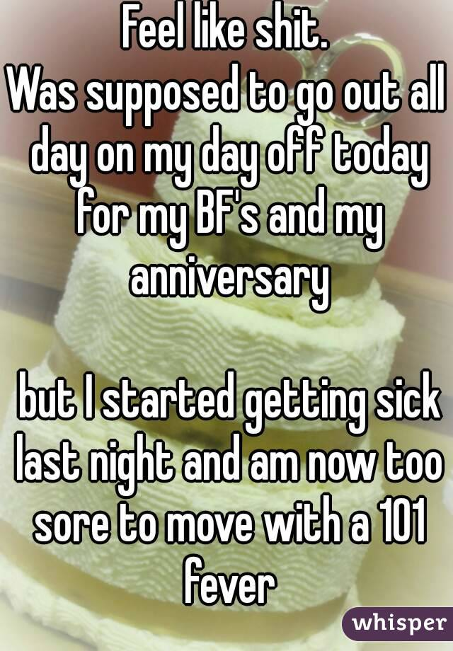 Feel like shit. Was supposed to go out all day on my day off today for my BF's and my anniversary   but I started getting sick last night and am now too sore to move with a 101 fever