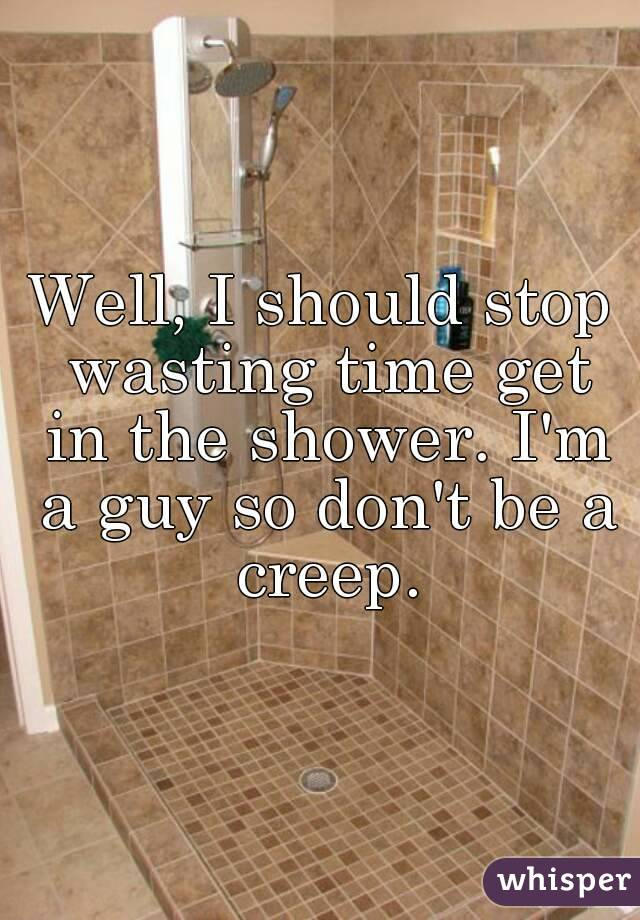 Well, I should stop wasting time get in the shower. I'm a guy so don't be a creep.
