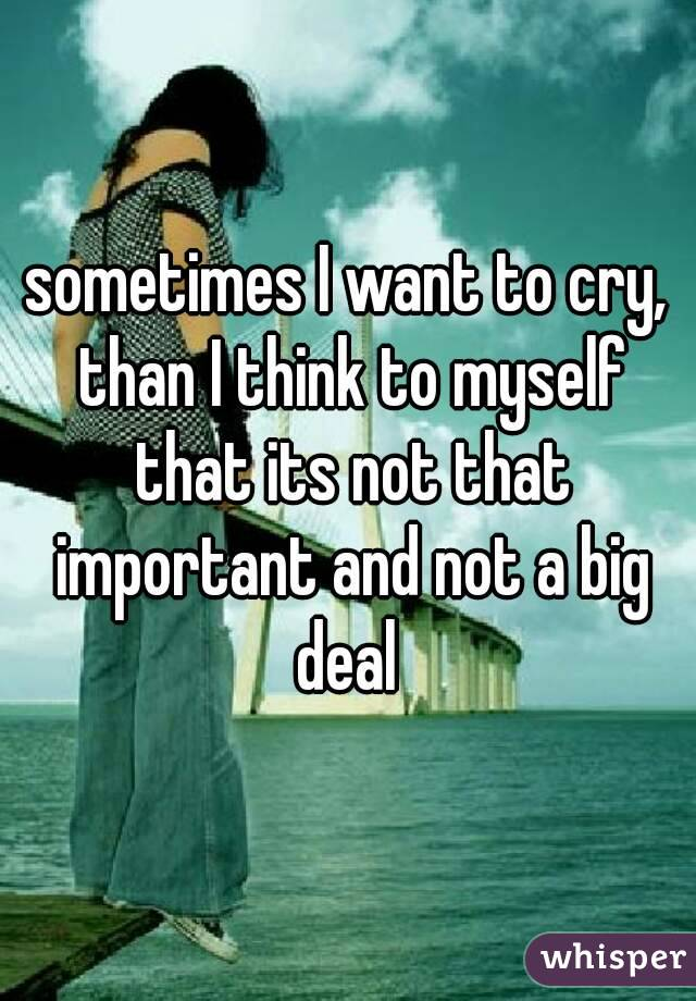 sometimes I want to cry, than I think to myself that its not that important and not a big deal