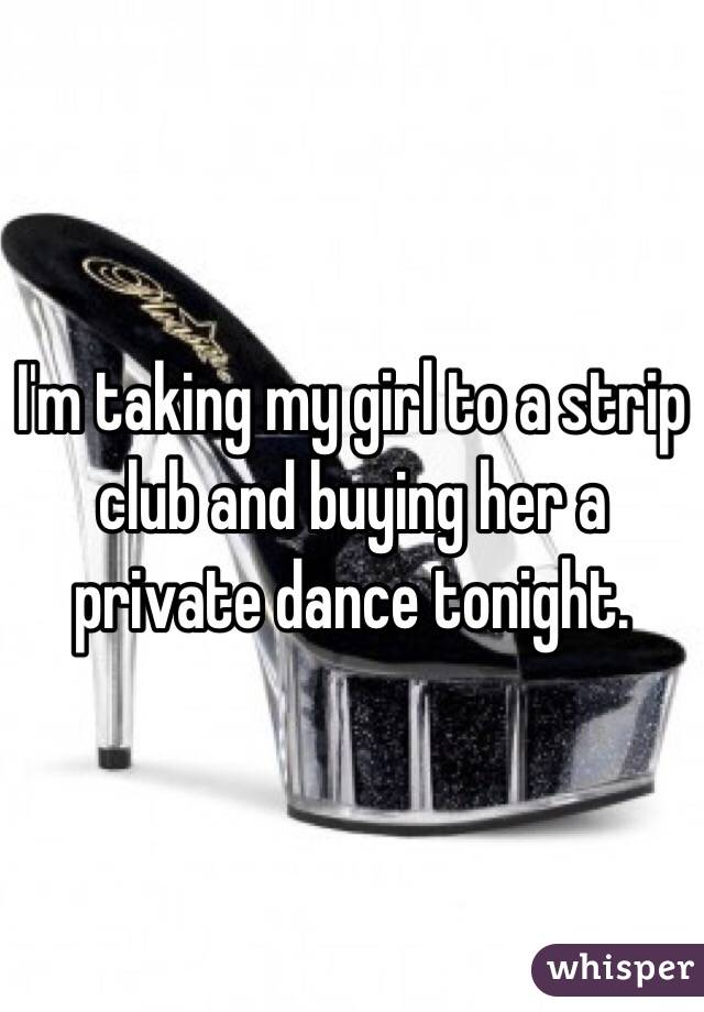 I'm taking my girl to a strip club and buying her a private dance tonight.