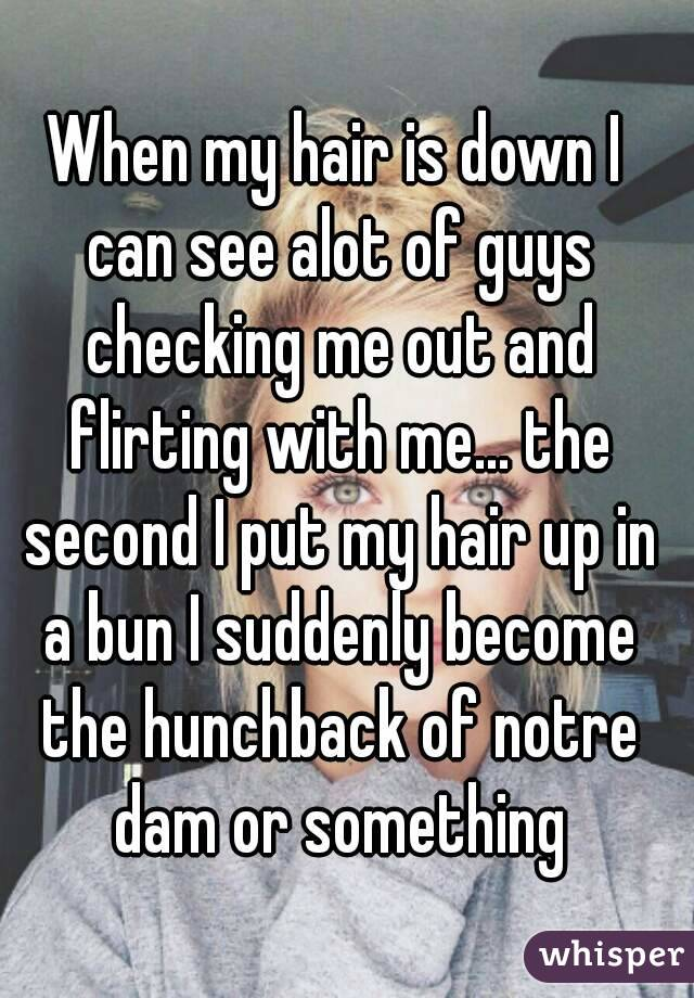 When my hair is down I can see alot of guys checking me out and flirting with me... the second I put my hair up in a bun I suddenly become the hunchback of notre dam or something