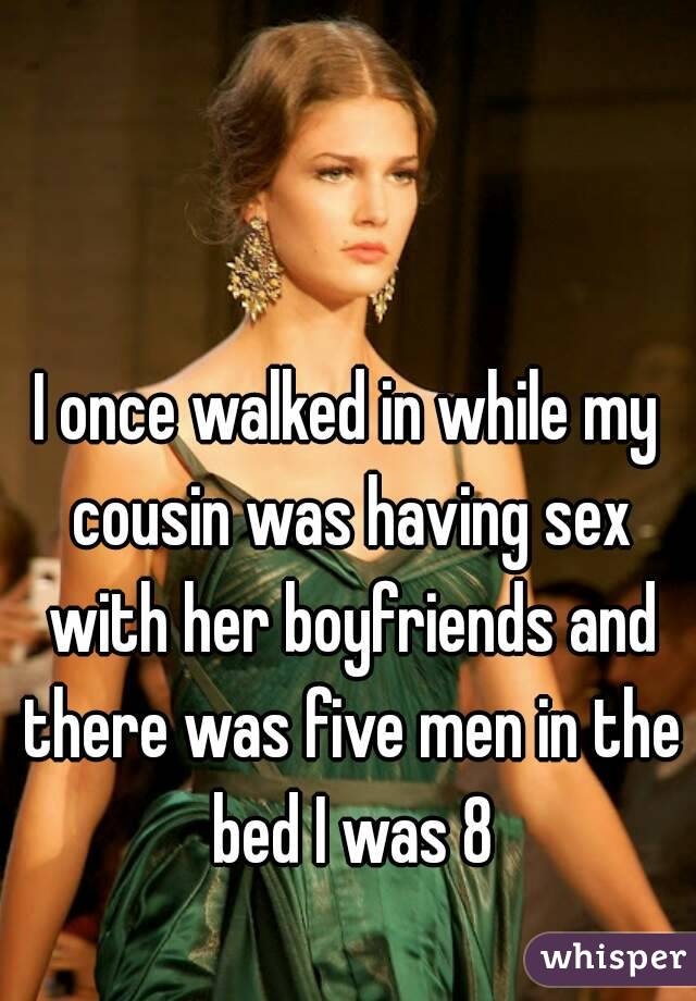 I once walked in while my cousin was having sex with her boyfriends and there was five men in the bed I was 8
