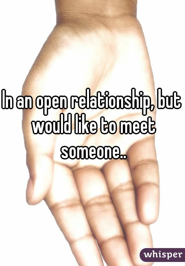 In an open relationship, but would like to meet someone..