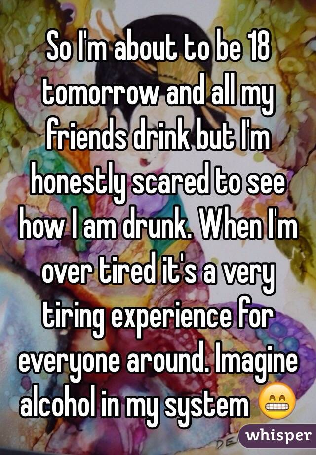 So I'm about to be 18 tomorrow and all my friends drink but I'm honestly scared to see how I am drunk. When I'm over tired it's a very tiring experience for everyone around. Imagine alcohol in my system 😁