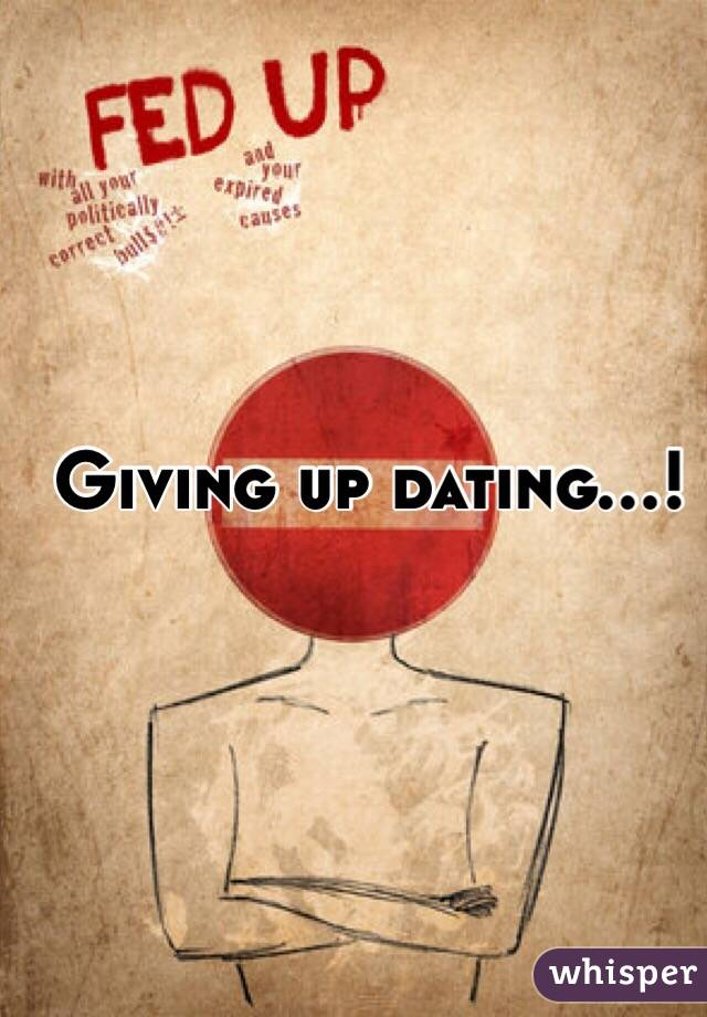 Giving up dating...!