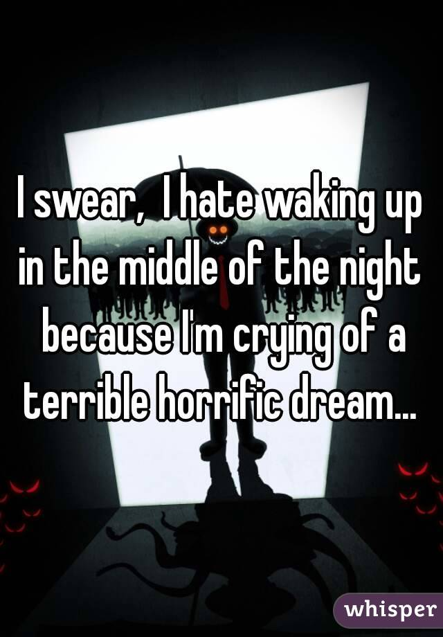 I swear,  I hate waking up in the middle of the night  because I'm crying of a terrible horrific dream...