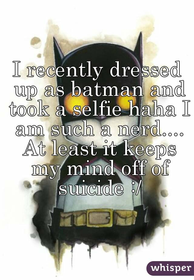 I recently dressed up as batman and took a selfie haha I am such a nerd.... At least it keeps my mind off of suicide :/