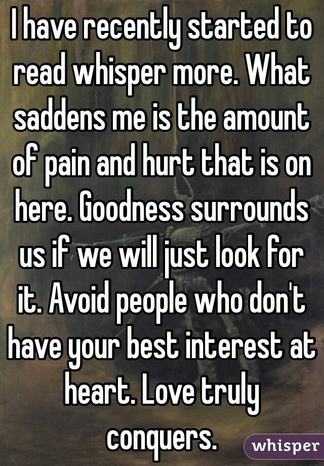 I have recently started to read whisper more. What saddens me is the amount of pain and hurt that is on here. Goodness surrounds us if we will just look for it. Avoid people who don't have your best interest at heart. Love truly conquers.