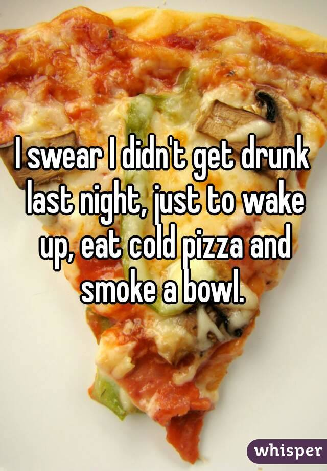 I swear I didn't get drunk last night, just to wake up, eat cold pizza and smoke a bowl.