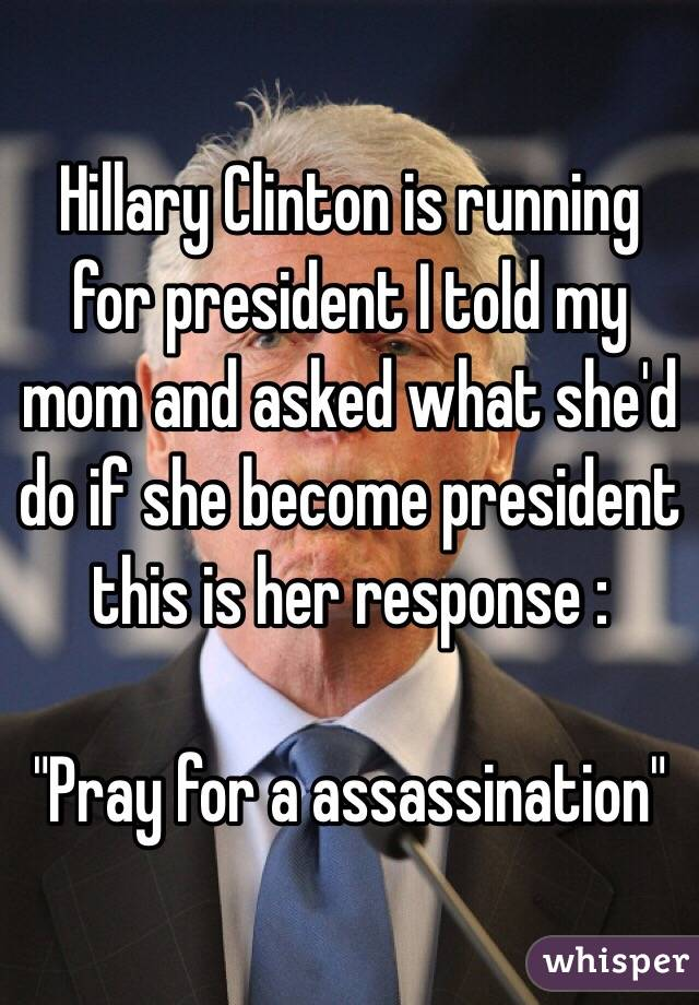 "Hillary Clinton is running for president I told my mom and asked what she'd do if she become president this is her response :  ""Pray for a assassination"""