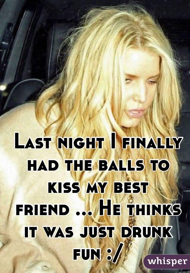 Last night I finally had the balls to kiss my best friend ... He thinks it was just drunk fun :/